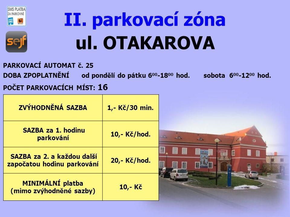ul. OTAKAROVA II. parkovací zóna PARKOVACÍ AUTOMAT č. 25 DOBA ZPOPLATNĚNÍ od pondělí do pátku 6 00 -18 00 hod. sobota 6 00 -12 00 hod. POČET PARKOVACÍ