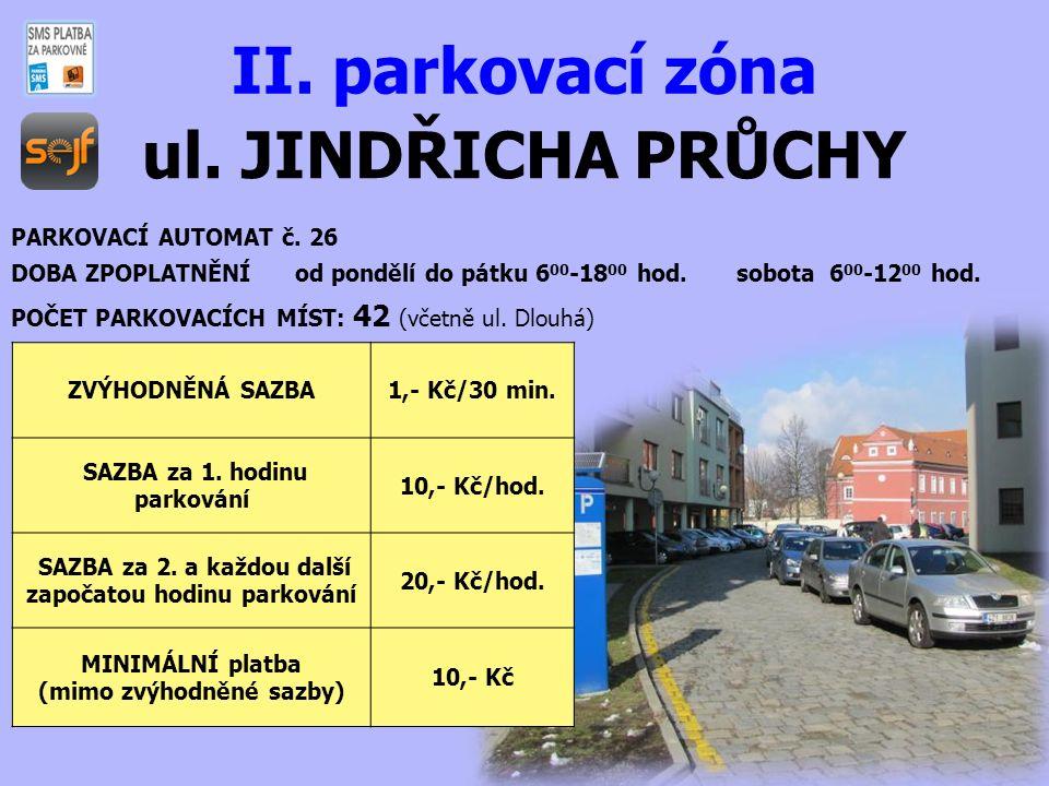 ul. JINDŘICHA PRŮCHY II. parkovací zóna PARKOVACÍ AUTOMAT č. 26 DOBA ZPOPLATNĚNÍ od pondělí do pátku 6 00 -18 00 hod. sobota 6 00 -12 00 hod. POČET PA