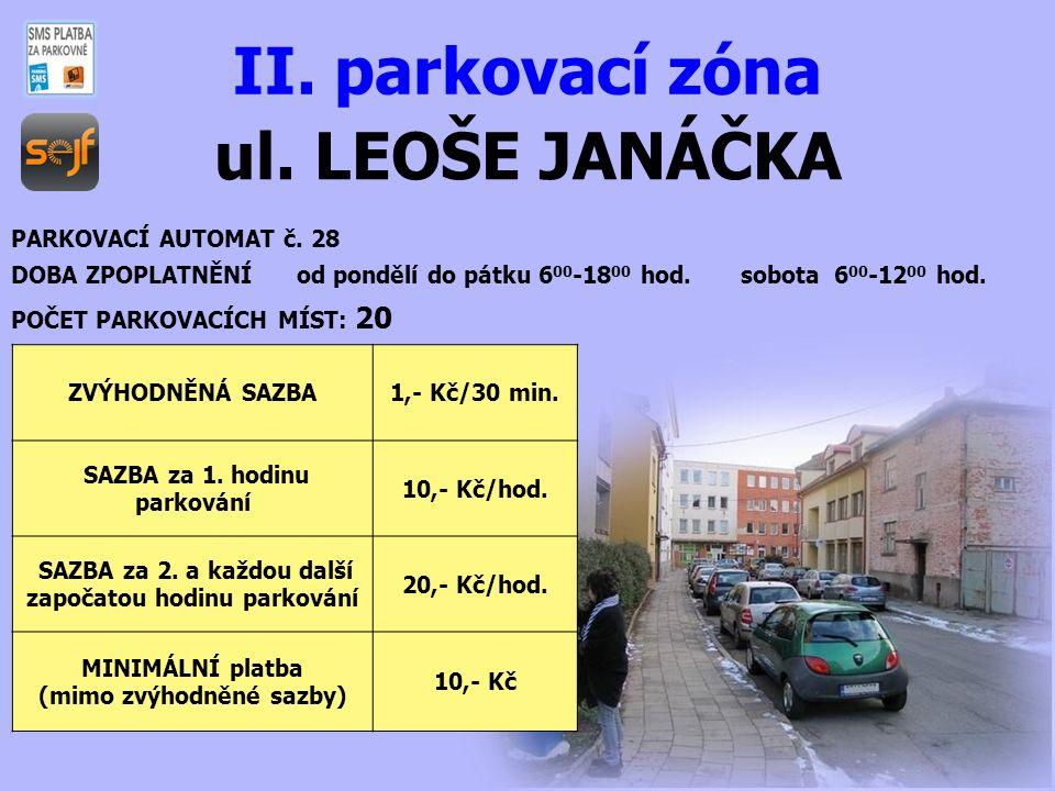 ul. LEOŠE JANÁČKA II. parkovací zóna PARKOVACÍ AUTOMAT č. 28 DOBA ZPOPLATNĚNÍ od pondělí do pátku 6 00 -18 00 hod. sobota 6 00 -12 00 hod. POČET PARKO