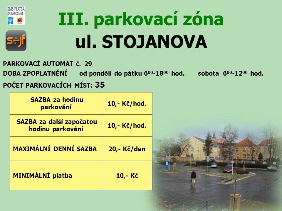 ul. STOJANOVA III. parkovací zóna PARKOVACÍ AUTOMAT č. 29 DOBA ZPOPLATNĚNÍ od pondělí do pátku 6 00 -18 00 hod. sobota 6 00 -12 00 hod. SAZBA za hodin