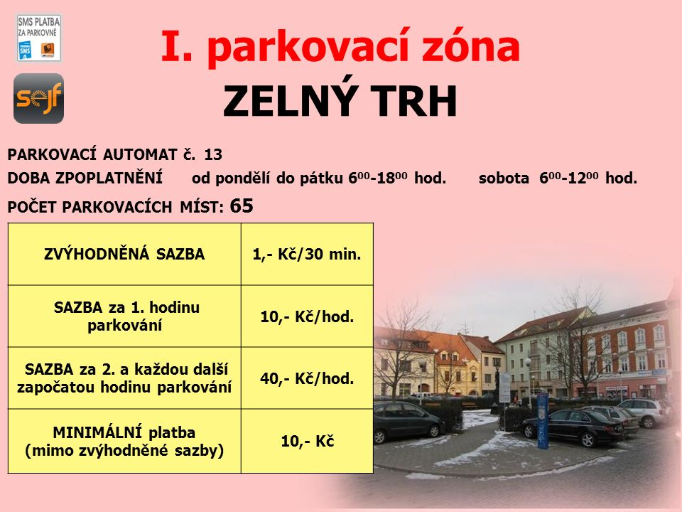 ZELNÝ TRH I. parkovací zóna PARKOVACÍ AUTOMAT č. 13 DOBA ZPOPLATNĚNÍ od pondělí do pátku 6 00 -18 00 hod. sobota 6 00 -12 00 hod. POČET PARKOVACÍCH MÍ