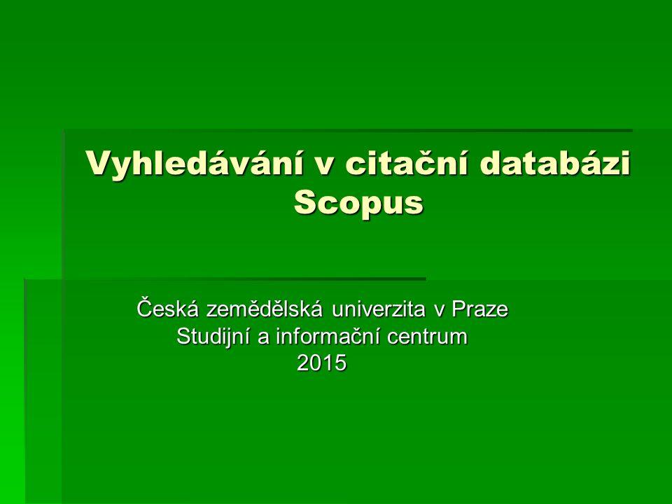 Vyhledávání v citační databázi Scopus Česká zemědělská univerzita v Praze Studijní a informační centrum 2015