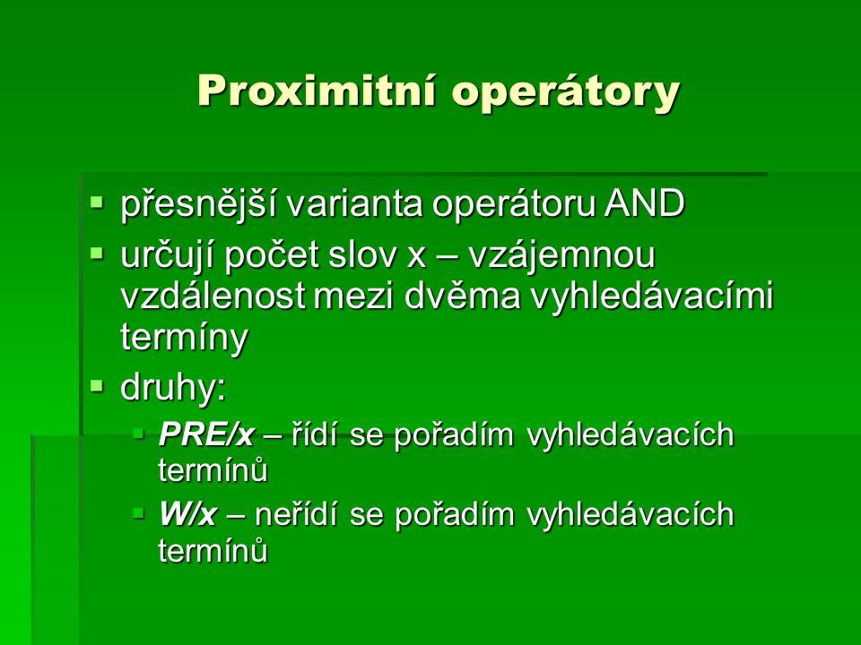 Proximitní operátory  přesnější varianta operátoru AND  určují počet slov x – vzájemnou vzdálenost mezi dvěma vyhledávacími termíny  druhy:  PRE/x – řídí se pořadím vyhledávacích termínů  W/x – neřídí se pořadím vyhledávacích termínů