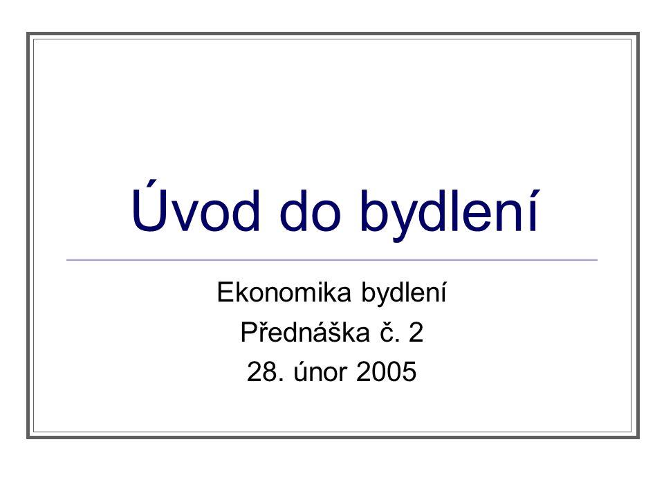 Úvod do bydlení Ekonomika bydlení Přednáška č. 2 28. únor 2005