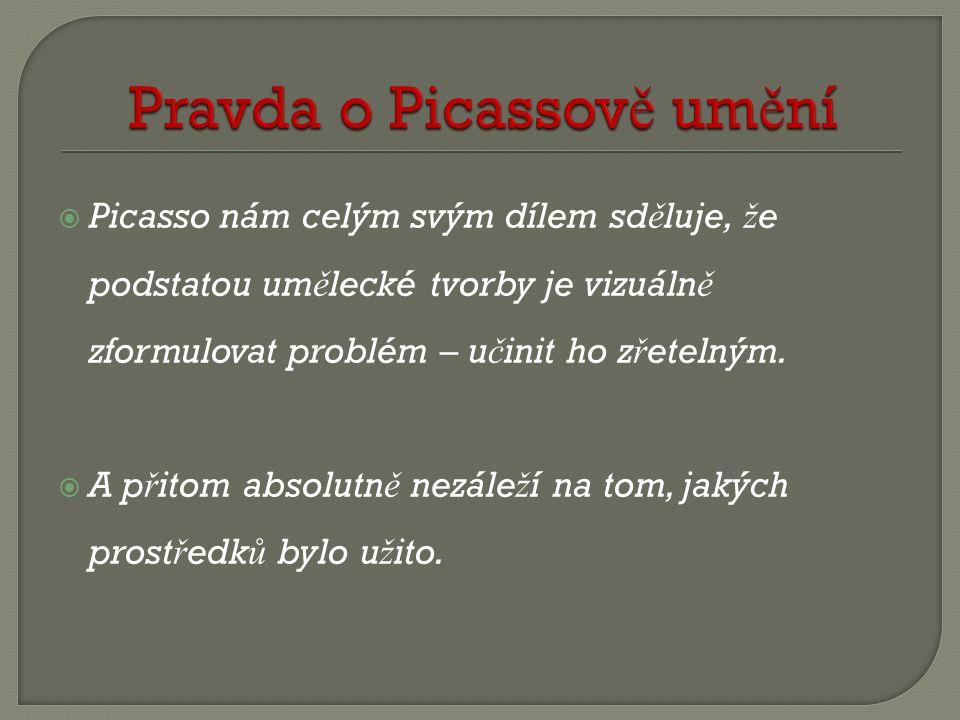  Picasso nám celým svým dílem sd ě luje, ž e podstatou um ě lecké tvorby je vizuáln ě zformulovat problém – u č init ho z ř etelným.