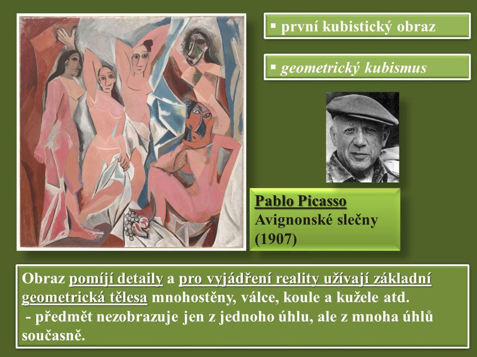 Pablo Picasso Avignonské slečny (1907) Pablo Picasso Avignonské slečny (1907)  první kubistický obraz  geometrický kubismus pomíjí detaily pro vyjádření reality užívají základní geometrická tělesa Obraz pomíjí detaily a pro vyjádření reality užívají základní geometrická tělesa mnohostěny, válce, koule a kužele atd.