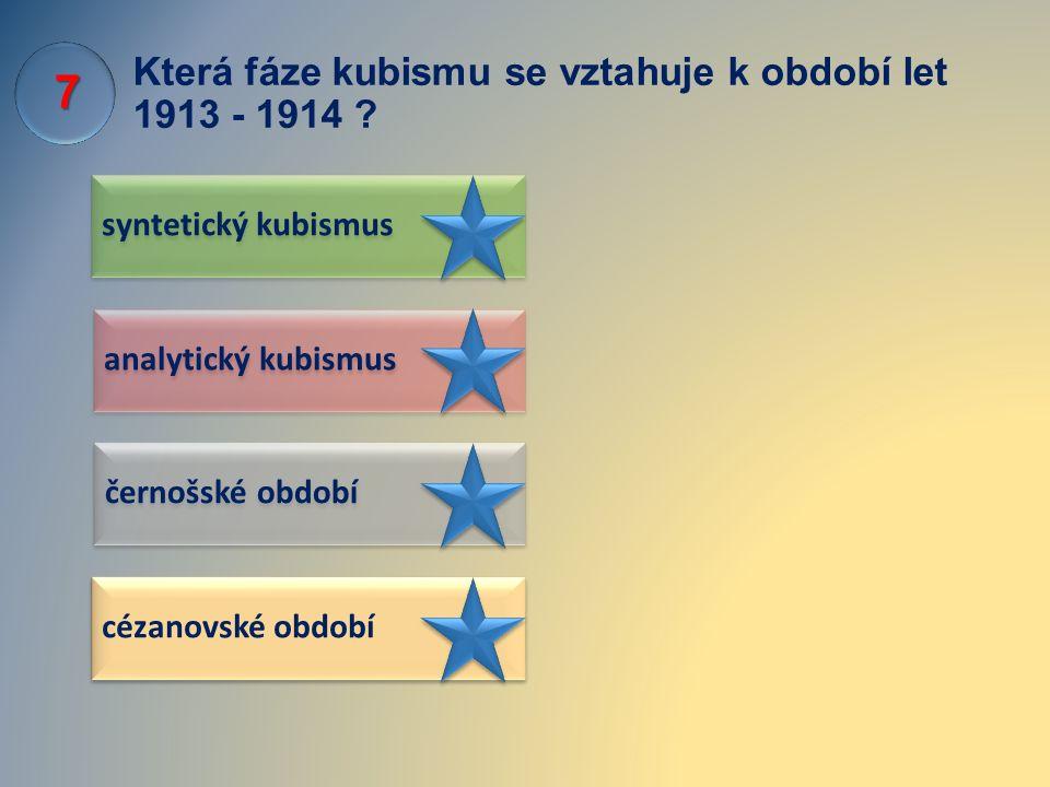 Která fáze kubismu se vztahuje k období let 1913 - 1914 ? syntetický kubismus černošské období analytický kubismus cézanovské období 7