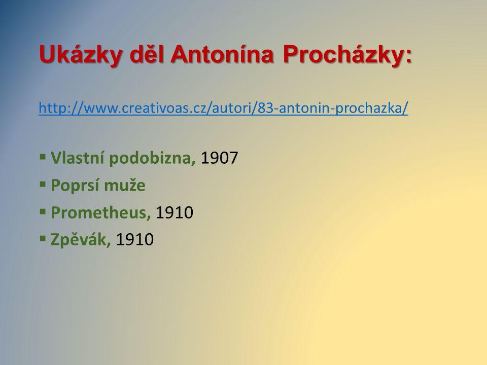 Ukázky děl Antonína Procházky: http://www.creativoas.cz/autori/83-antonin-prochazka/  Vlastní podobizna, 1907  Poprsí muže  Prometheus, 1910  Zpěv