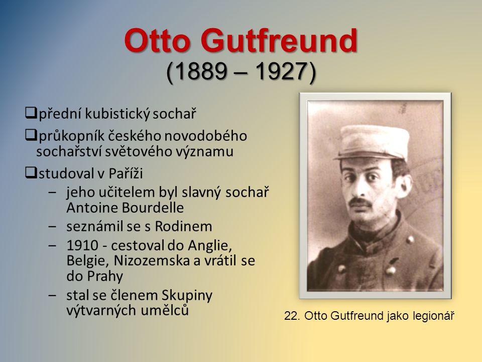 Otto Gutfreund (1889 – 1927)  přední kubistický sochař  průkopník českého novodobého sochařství světového významu  studoval v Paříži ‒jeho učitelem
