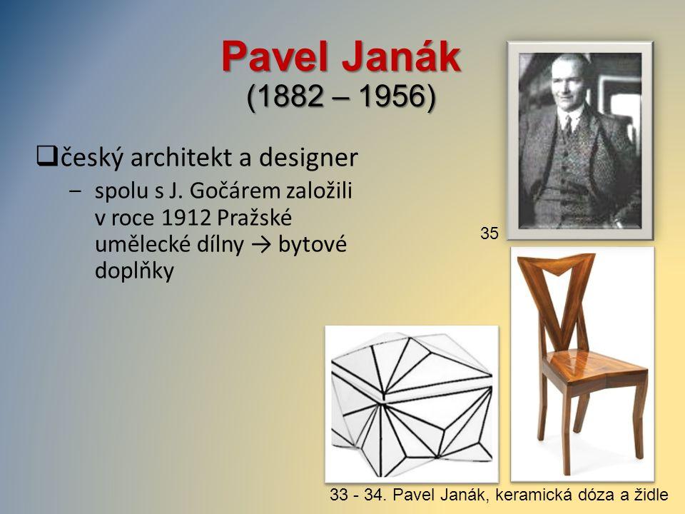 Pavel Janák (1882 – 1956)  český architekt a designer ‒spolu s J. Gočárem založili v roce 1912 Pražské umělecké dílny → bytové doplňky 33 - 34. Pavel