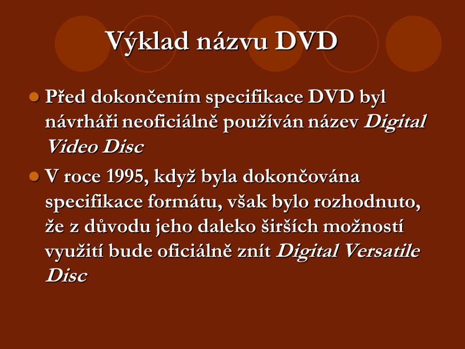 Výklad názvu DVD Před dokončením specifikace DVD byl návrháři neoficiálně používán název Digital Video Disc Před dokončením specifikace DVD byl návrháři neoficiálně používán název Digital Video Disc V roce 1995, když byla dokončována specifikace formátu, však bylo rozhodnuto, že z důvodu jeho daleko širších možností využití bude oficiálně znít Digital Versatile Disc V roce 1995, když byla dokončována specifikace formátu, však bylo rozhodnuto, že z důvodu jeho daleko širších možností využití bude oficiálně znít Digital Versatile Disc
