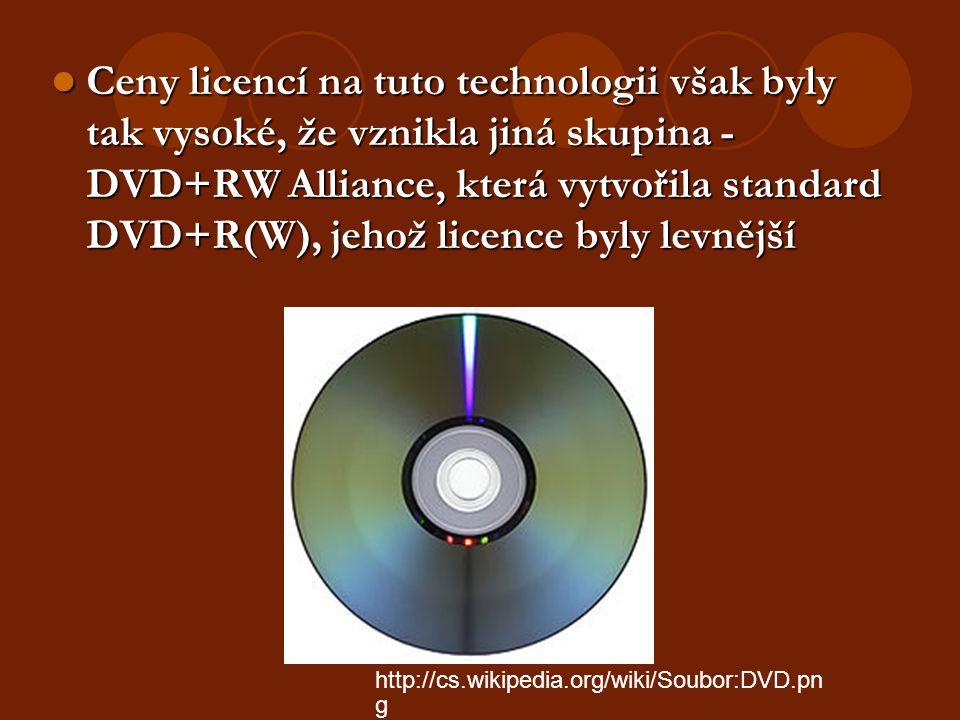 Ceny licencí na tuto technologii však byly tak vysoké, že vznikla jiná skupina - DVD+RW Alliance, která vytvořila standard DVD+R(W), jehož licence byly levnější Ceny licencí na tuto technologii však byly tak vysoké, že vznikla jiná skupina - DVD+RW Alliance, která vytvořila standard DVD+R(W), jehož licence byly levnější http://cs.wikipedia.org/wiki/Soubor:DVD.pn g