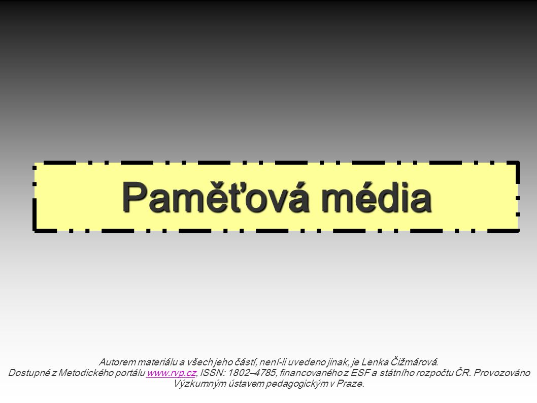 Paměťov á m é dia Autorem materiálu a všech jeho částí, není-li uvedeno jinak, je Lenka Čižmárová. Dostupné z Metodického portálu www.rvp.cz, ISSN: 18