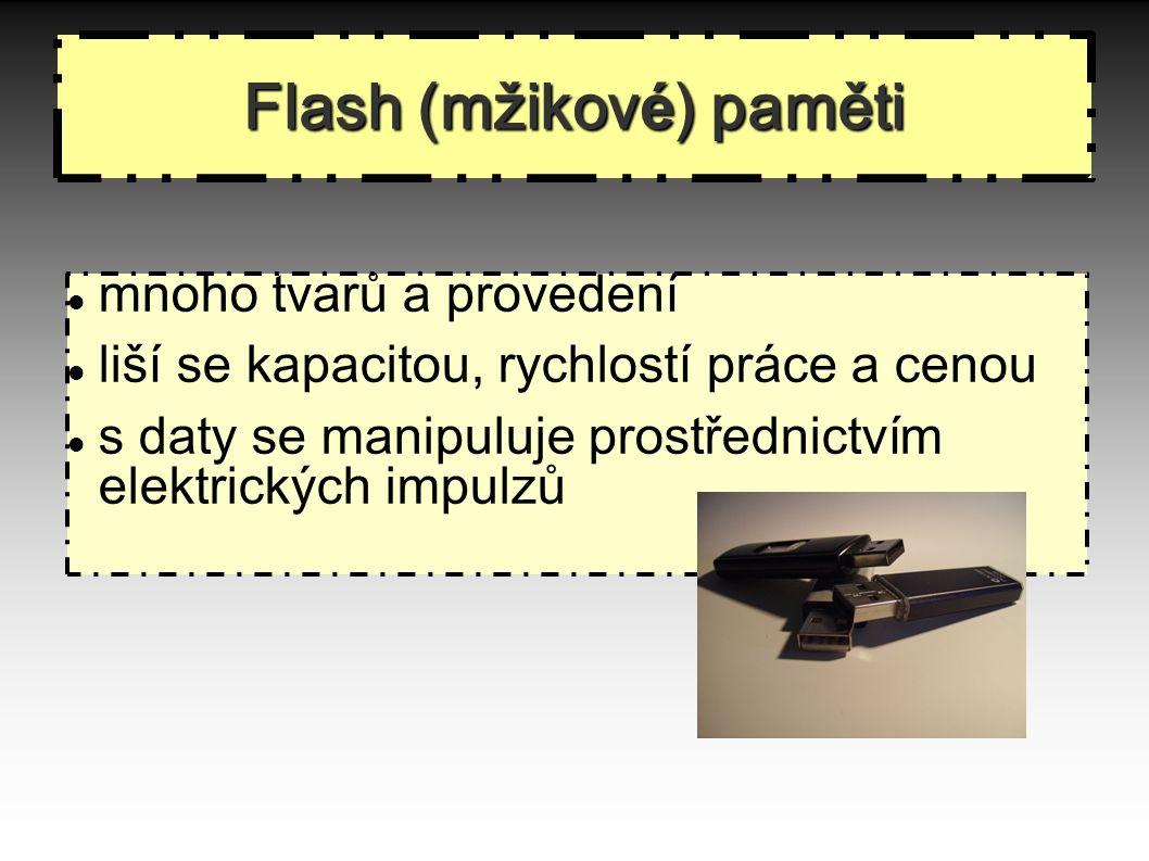 Flash (mžikové) paměti mnoho tvarů a provedení liší se kapacitou, rychlostí práce a cenou s daty se manipuluje prostřednictvím elektrických impulzů Flash (mžikov é ) paměti