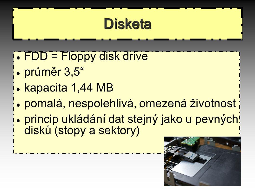 Disketa FDD = Floppy disk drive průměr 3,5 kapacita 1,44 MB pomalá, nespolehlivá, omezená životnost princip ukládání dat stejný jako u pevných disků (stopy a sektory) 