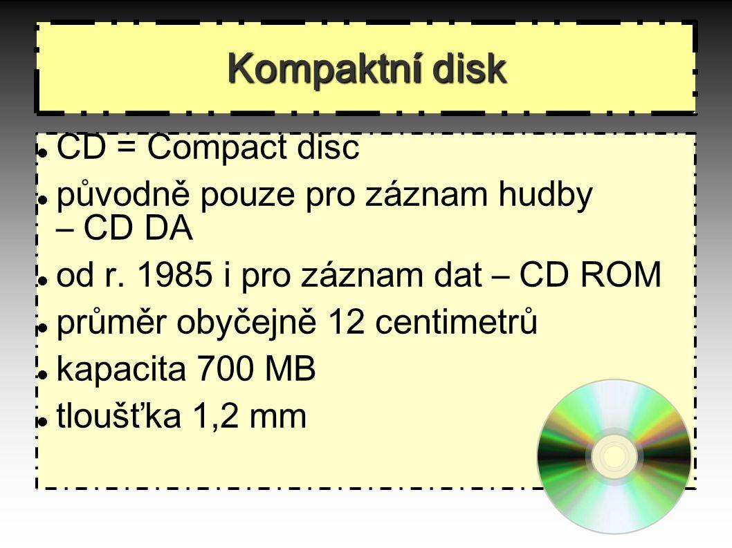 Kompaktn í disk CD = Compact disc původně pouze pro záznam hudby – CD DA od r. 1985 i pro záznam dat – CD ROM průměr obyčejně 12 centimetrů kapacita 7