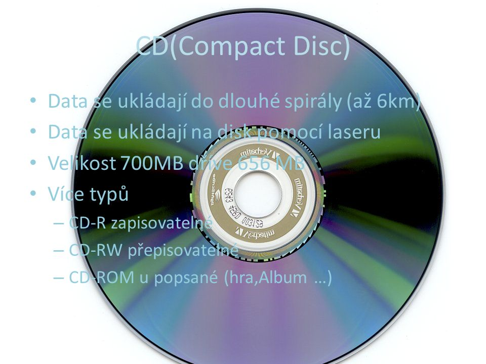 CD(Compact Disc) Data se ukládají do dlouhé spirály (až 6km) Data se ukládají na disk pomocí laseru Velikost 700MB dříve 656 MB Více typů – CD-R zapisovatelné – CD-RW přepisovatelné – CD-ROM u popsané (hra,Album …)