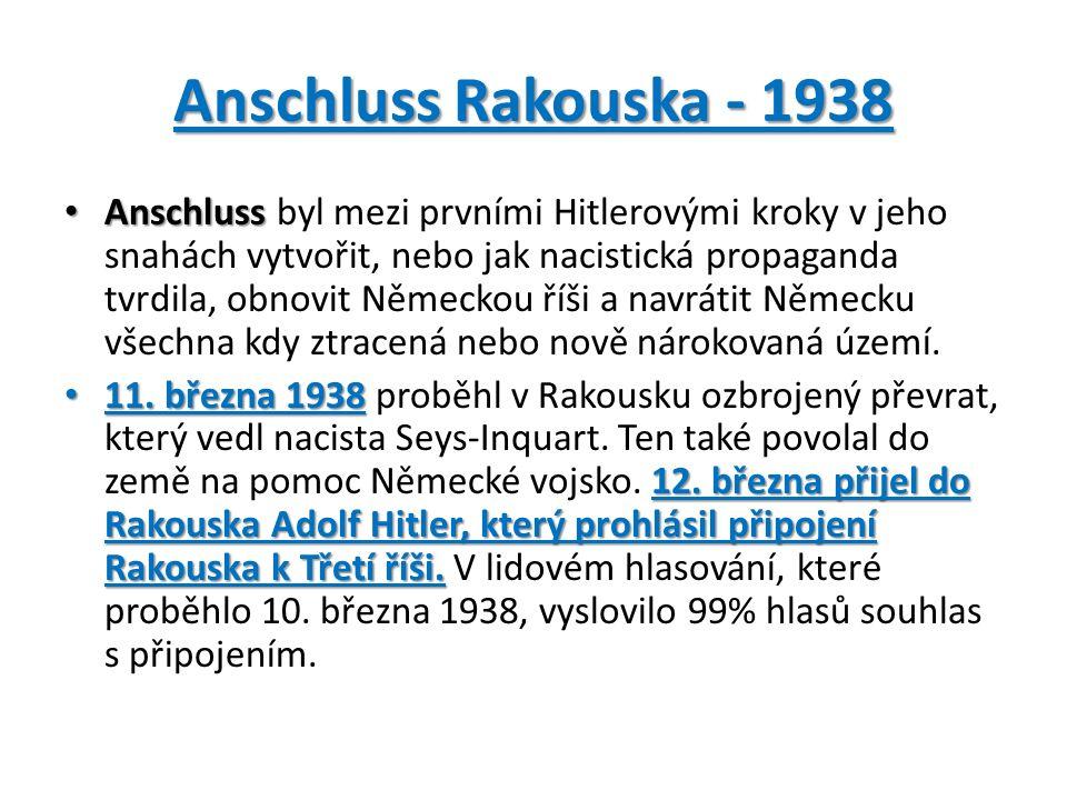 Anschluss Rakouska - 1938 Anschluss Anschluss byl mezi prvními Hitlerovými kroky v jeho snahách vytvořit, nebo jak nacistická propaganda tvrdila, obnovit Německou říši a navrátit Německu všechna kdy ztracená nebo nově nárokovaná území.