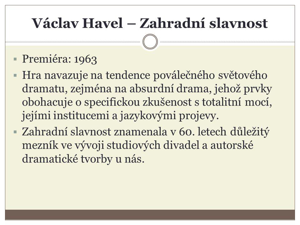 Václav Havel – Zahradní slavnost  Premiéra: 1963  Hra navazuje na tendence poválečného světového dramatu, zejména na absurdní drama, jehož prvky obohacuje o specifickou zkušenost s totalitní mocí, jejími institucemi a jazykovými projevy.