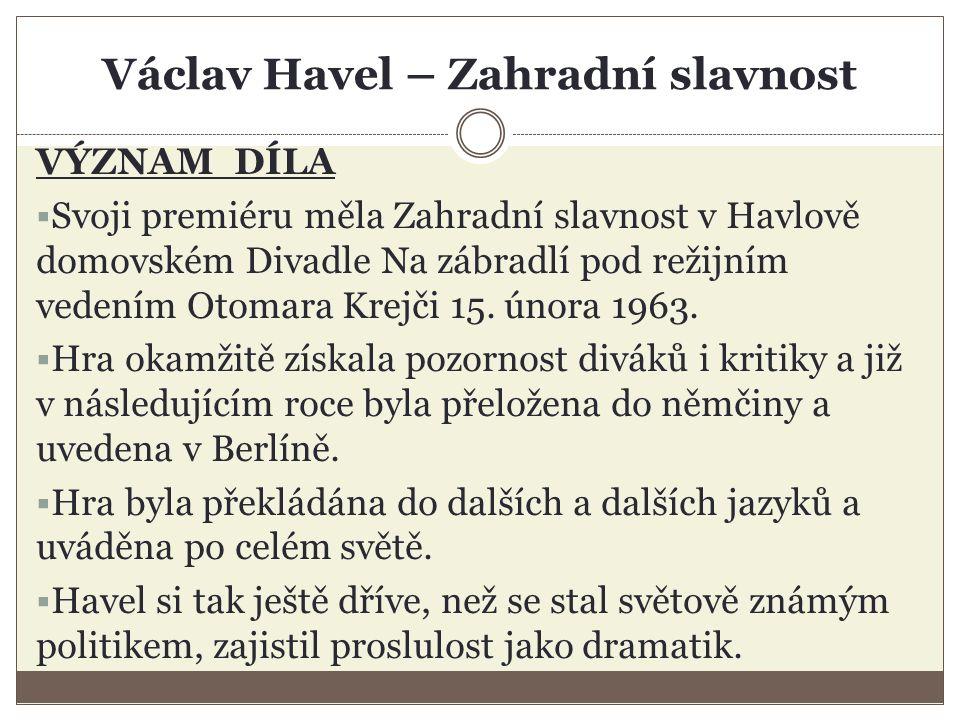 Václav Havel – Zahradní slavnost VÝZNAM DÍLA  Svoji premiéru měla Zahradní slavnost v Havlově domovském Divadle Na zábradlí pod režijním vedením Otomara Krejči 15.