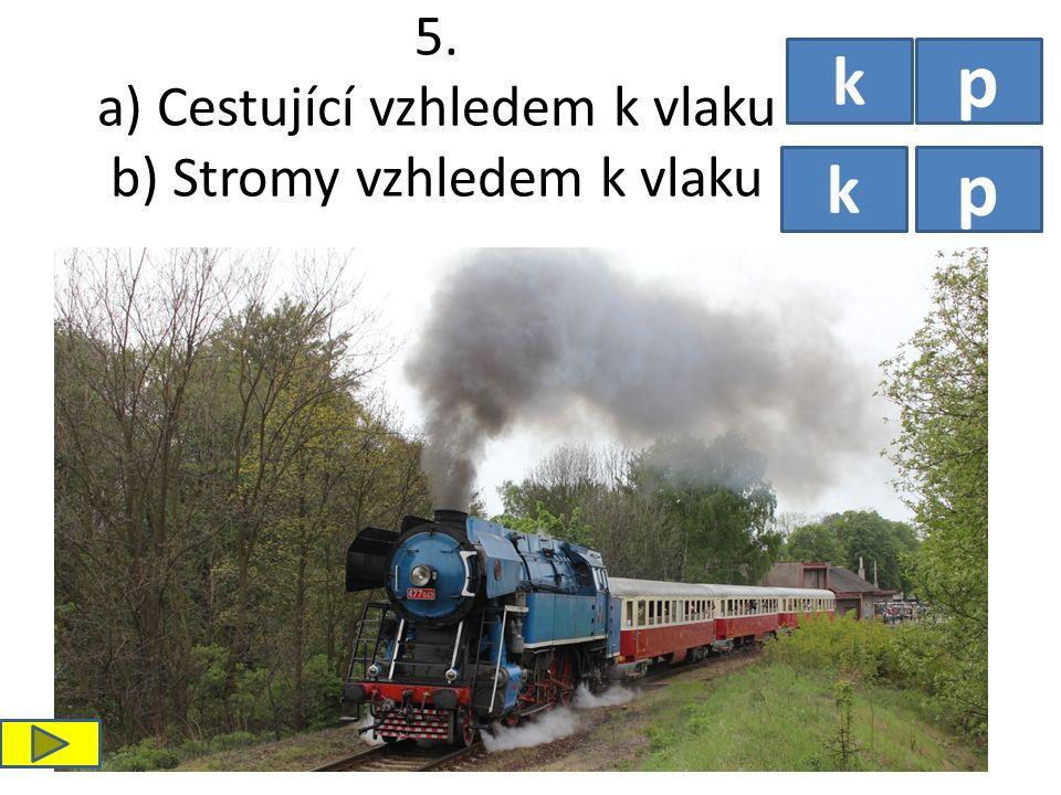 5. a) Cestující vzhledem k vlaku b) Stromy vzhledem k vlaku k p p k