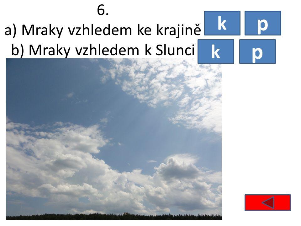 6. a) Mraky vzhledem ke krajině b) Mraky vzhledem k Slunci k p p k
