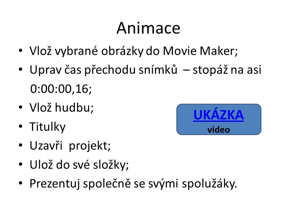 Animace Vlož vybrané obrázky do Movie Maker; Uprav čas přechodu snímků – stopáž na asi 0:00:00,16; Vlož hudbu; Titulky Uzavři projekt; Ulož do své složky; Prezentuj společně se svými spolužáky.