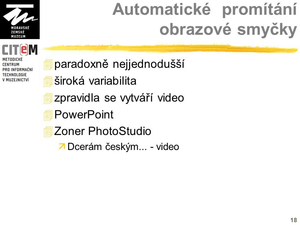 18 Automatické promítání obrazové smyčky  paradoxně nejjednodušší  široká variabilita  zpravidla se vytváří video  PowerPoint  Zoner PhotoStudio  Dcerám českým...