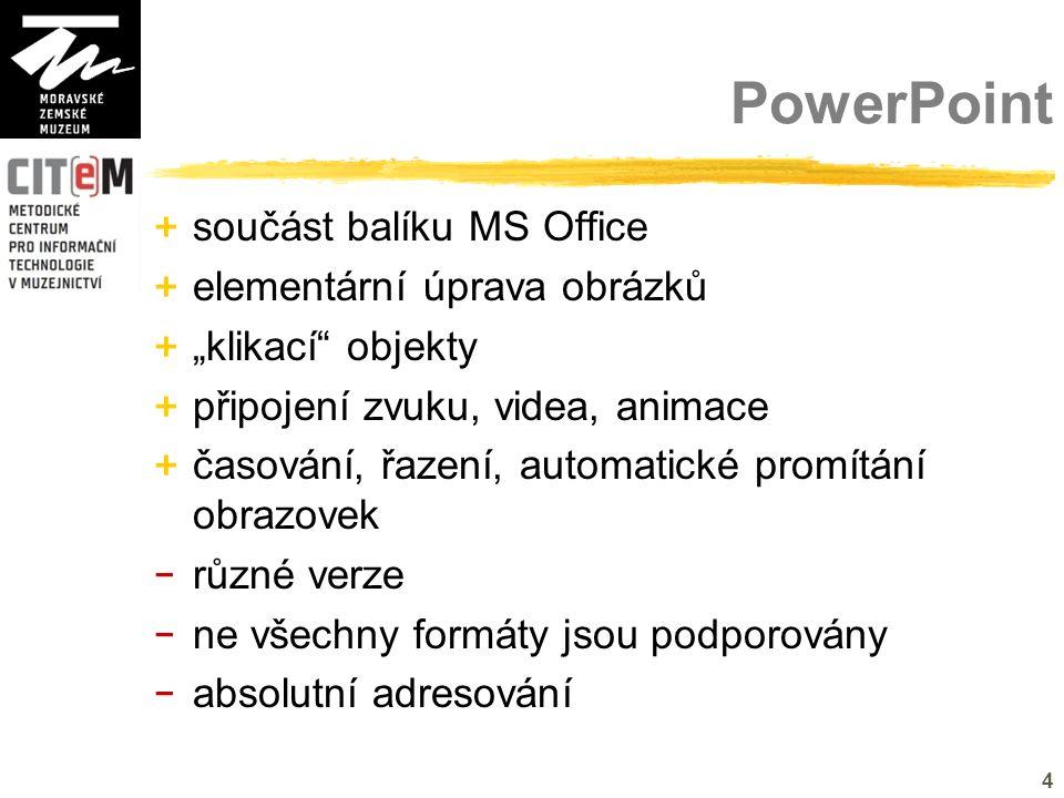"""4 PowerPoint + součást balíku MS Office + elementární úprava obrázků + """"klikací objekty + připojení zvuku, videa, animace + časování, řazení, automatické promítání obrazovek - různé verze - ne všechny formáty jsou podporovány - absolutní adresování"""