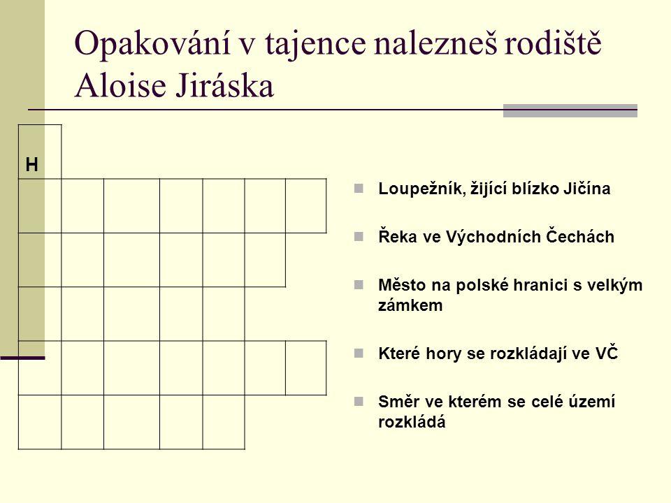 Opakování v tajence nalezneš rodiště Aloise Jiráska Loupežník, žijící blízko Jičína Řeka ve Východních Čechách Město na polské hranici s velkým zámkem Které hory se rozkládají ve VČ Směr ve kterém se celé území rozkládá H