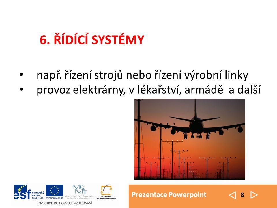Prezentace Powerpoint 8 např. řízení strojů nebo řízení výrobní linky provoz elektrárny, v lékařství, armádě a další 6. ŘÍDÍCÍ SYSTÉMY