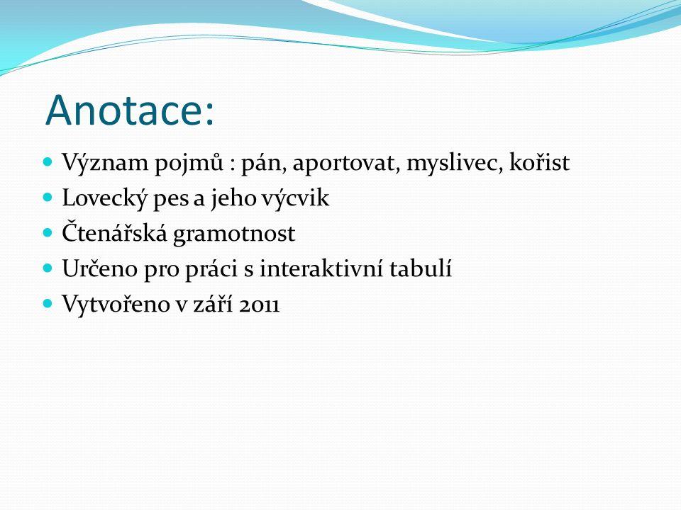 Anotace: Význam pojmů : pán, aportovat, myslivec, kořist Lovecký pes a jeho výcvik Čtenářská gramotnost Určeno pro práci s interaktivní tabulí Vytvořeno v září 2011