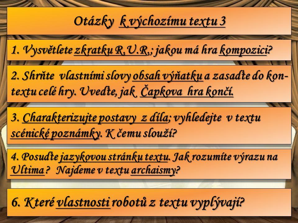 Otázky k výchozímu textu 3 1. Vysvětlete zkratku R.U.R.; jakou má hra kompozici.
