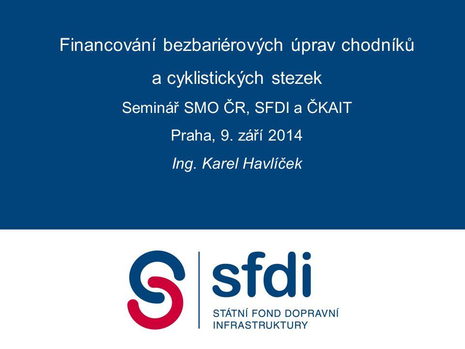 Financování bezbariérových úprav chodníků a cyklistických stezek Seminář SMO ČR, SFDI a ČKAIT Praha, 9.