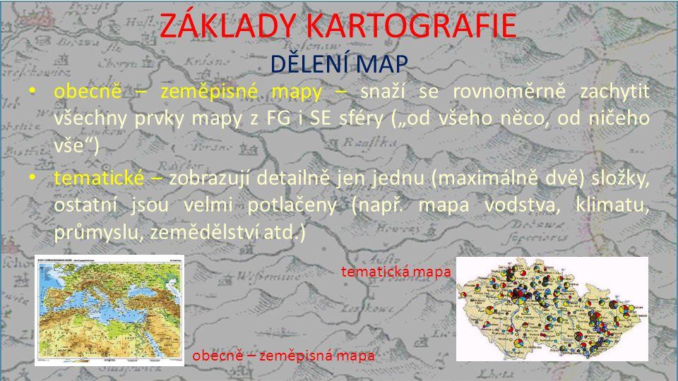 """ZÁKLADY KARTOGRAFIE DĚLENÍ MAP obecně – zeměpisné mapy – snaží se rovnoměrně zachytit všechny prvky mapy z FG i SE sféry (""""od všeho něco, od ničeho vše ) tematické – zobrazují detailně jen jednu (maximálně dvě) složky, ostatní jsou velmi potlačeny (např."""