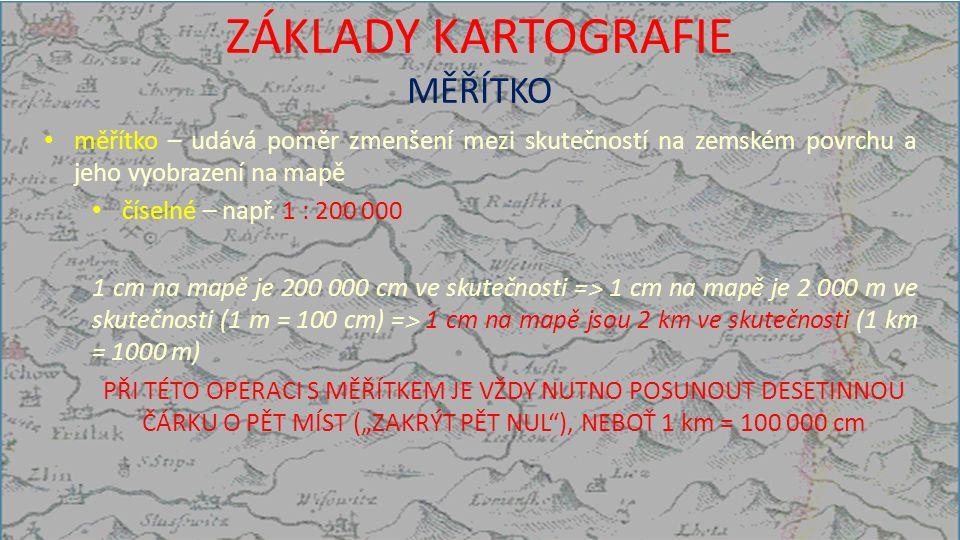 ZÁKLADY KARTOGRAFIE MĚŘÍTKO měřítko – udává poměr zmenšení mezi skutečností na zemském povrchu a jeho vyobrazení na mapě číselné – např.