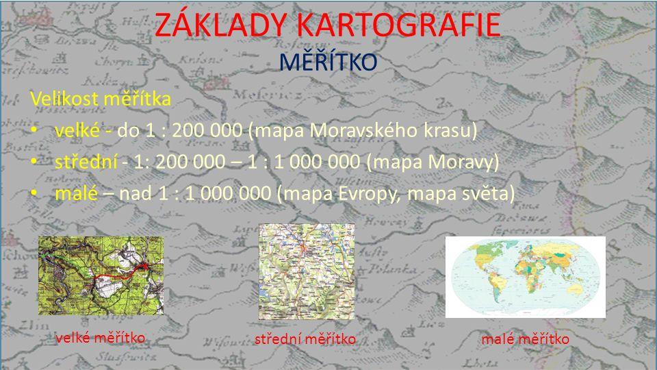 ZÁKLADY KARTOGRAFIE MĚŘÍTKO Velikost měřítka velké - do 1 : 200 000 (mapa Moravského krasu) střední - 1: 200 000 – 1 : 1 000 000 (mapa Moravy) malé – nad 1 : 1 000 000 (mapa Evropy, mapa světa) velké měřítko střední měřítkomalé měřítko