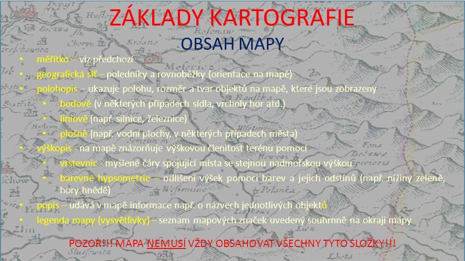 ZÁKLADY KARTOGRAFIE OBSAH MAPY měřítko – viz předchozí geografická síť – poledníky a rovnoběžky (orientace na mapě) polohopis – ukazuje polohu, rozměr a tvar objektů na mapě, které jsou zobrazeny bodově (v některých případech sídla, vrcholy hor atd.) liniově (např.