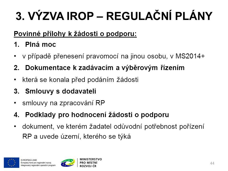 3. VÝZVA IROP – REGULAČNÍ PLÁNY Povinné přílohy k žádosti o podporu: 1.Plná moc v případě přenesení pravomocí na jinou osobu, v MS2014+ 2.Dokumentace
