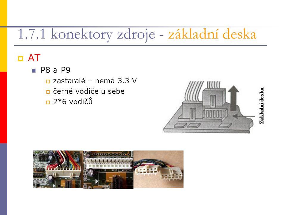 1.7.1 konektory zdroje - základní deska  AT P8 a P9  zastaralé – nemá 3.3 V  černé vodiče u sebe  2*6 vodičů