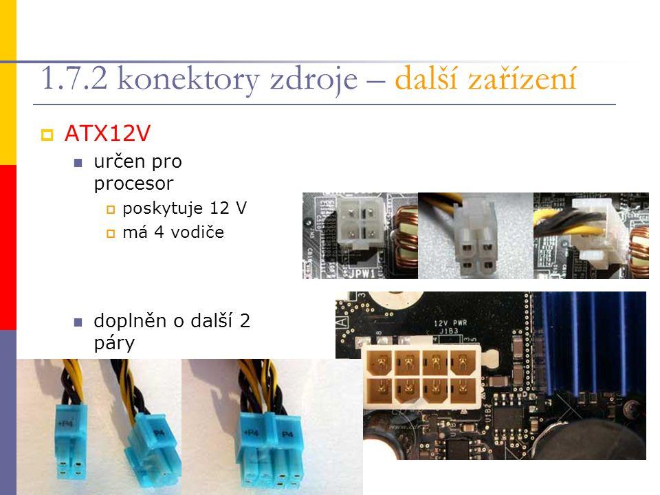 1.7.2 konektory zdroje – další zařízení  ATX12V určen pro procesor  poskytuje 12 V  má 4 vodiče doplněn o další 2 páry