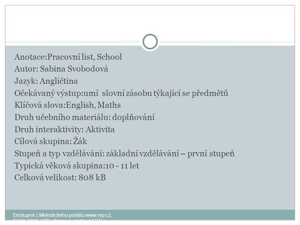 Anotace:Pracovní list, School Autor: Sabina Svobodová Jazyk: Angličtina Očekávaný výstup:umí slovní zásobu týkající se předmětů Klíčová slova:English, Maths Druh učebního materiálu: doplňování Druh interaktivity: Aktivita Cílová skupina: Žák Stupeň a typ vzdělávání: základní vzdělávání – první stupeň Typická věková skupina:10 - 11 let Celková velikost: 808 kB Dostupné z Metodického portálu www.rvp.cz, ISSN: 1802-4785, financovaného z ESF a státního rozpočtu ČR.