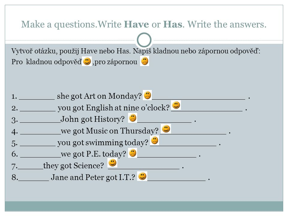 Make a questions.Write Have or Has. Write the answers.