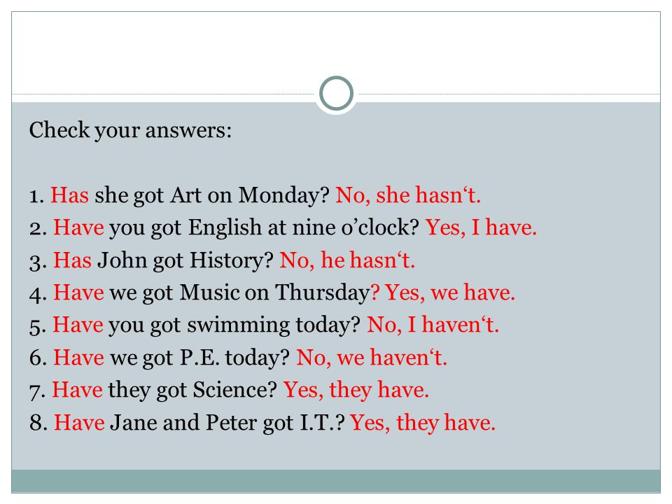 Check your answers: 1. Has she got Art on Monday.