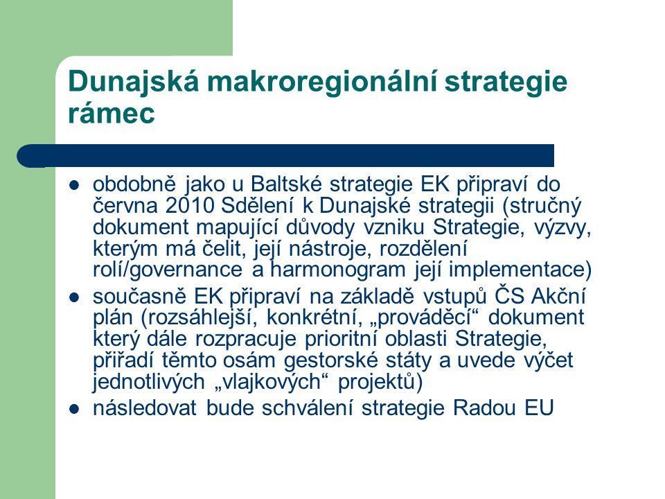 """Dunajská makroregionální strategie rámec obdobně jako u Baltské strategie EK připraví do června 2010 Sdělení k Dunajské strategii (stručný dokument mapující důvody vzniku Strategie, výzvy, kterým má čelit, její nástroje, rozdělení rolí/governance a harmonogram její implementace) současně EK připraví na základě vstupů ČS Akční plán (rozsáhlejší, konkrétní, """"prováděcí dokument který dále rozpracuje prioritní oblasti Strategie, přiřadí těmto osám gestorské státy a uvede výčet jednotlivých """"vlajkových projektů) následovat bude schválení strategie Radou EU"""