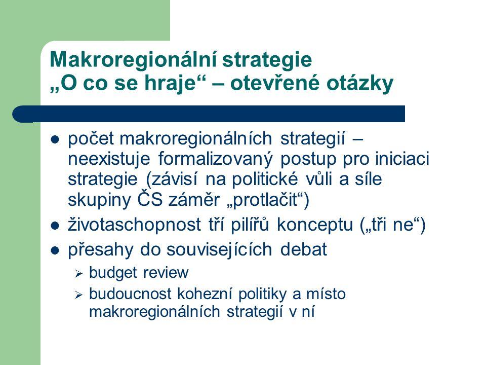 """Makroregionální strategie """"O co se hraje – otevřené otázky počet makroregionálních strategií – neexistuje formalizovaný postup pro iniciaci strategie (závisí na politické vůli a síle skupiny ČS záměr """"protlačit ) životaschopnost tří pilířů konceptu (""""tři ne ) přesahy do souvisejících debat  budget review  budoucnost kohezní politiky a místo makroregionálních strategií v ní"""