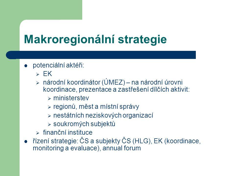 Makroregionální strategie potenciální aktéři:  EK  národní koordinátor (ÚMEZ) – na národní úrovni koordinace, prezentace a zastřešení dílčích aktivit:  ministerstev  regionů, měst a místní správy  nestátních neziskových organizací  soukromých subjektů  finanční instituce řízení strategie: ČS a subjekty ČS (HLG), EK (koordinace, monitoring a evaluace), annual forum