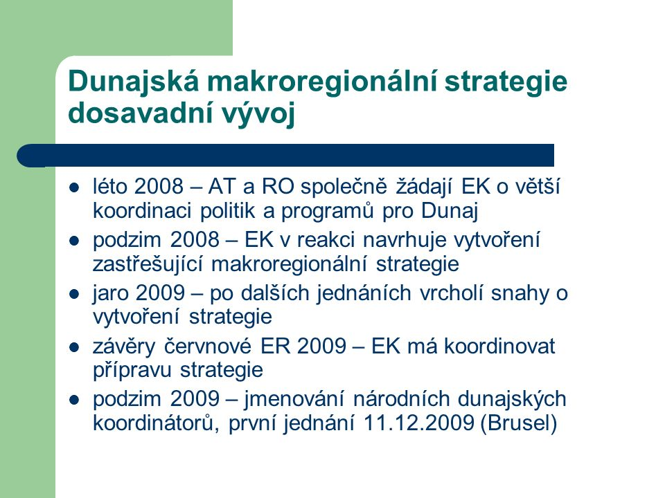 Dunajská makroregionální strategie dosavadní vývoj léto 2008 – AT a RO společně žádají EK o větší koordinaci politik a programů pro Dunaj podzim 2008 – EK v reakci navrhuje vytvoření zastřešující makroregionální strategie jaro 2009 – po dalších jednáních vrcholí snahy o vytvoření strategie závěry červnové ER 2009 – EK má koordinovat přípravu strategie podzim 2009 – jmenování národních dunajských koordinátorů, první jednání 11.12.2009 (Brusel)