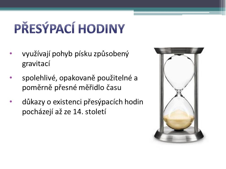 využívají pohyb písku způsobený gravitací spolehlivé, opakovaně použitelné a poměrně přesné měřidlo času důkazy o existenci přesýpacích hodin pocházejí až ze 14.