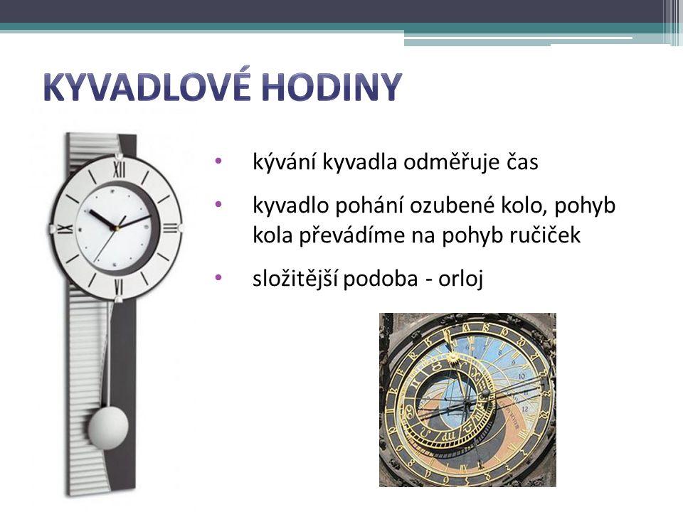 kývání kyvadla odměřuje čas kyvadlo pohání ozubené kolo, pohyb kola převádíme na pohyb ručiček složitější podoba - orloj